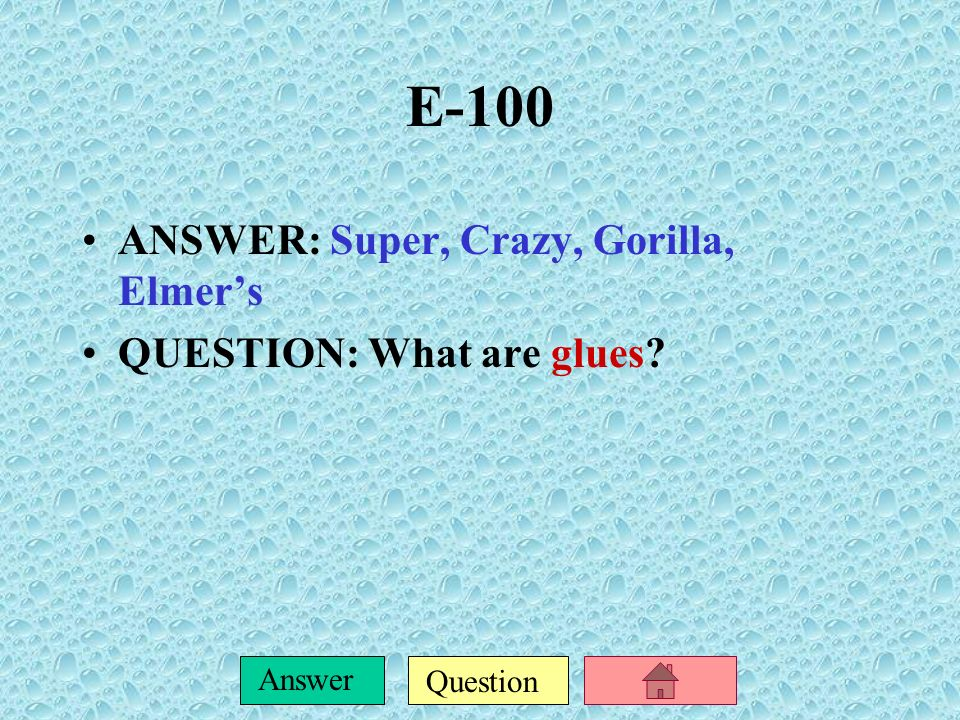 E-100 ANSWER: Super, Crazy, Gorilla, Elmer's QUESTION: What are glues