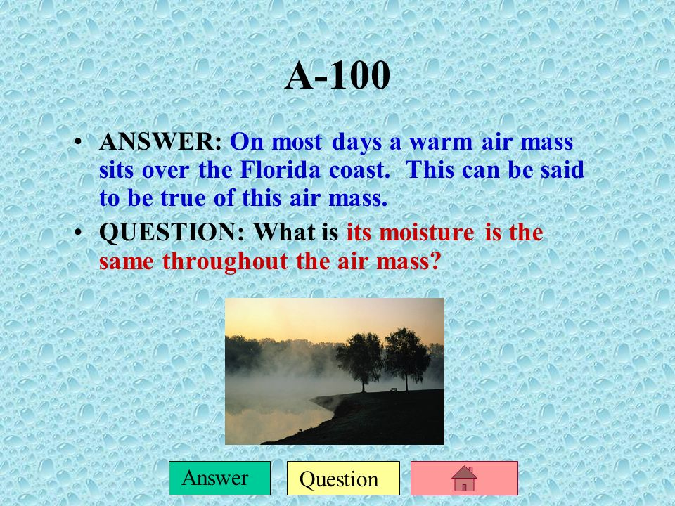 A-100 ANSWER: On most days a warm air mass sits over the Florida coast. This can be said to be true of this air mass.