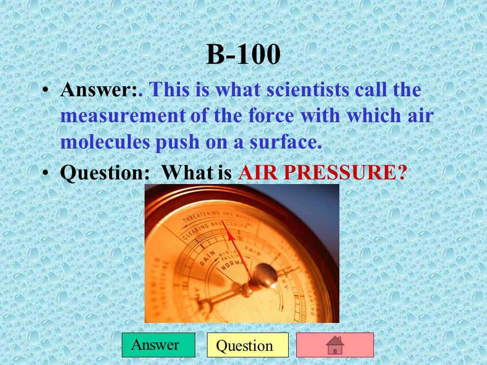 B-100 Answer:. This is what scientists call the measurement of the force with which air molecules push on a surface.