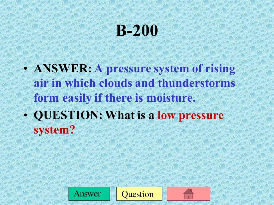 B-200 ANSWER: A pressure system of rising air in which clouds and thunderstorms form easily if there is moisture.