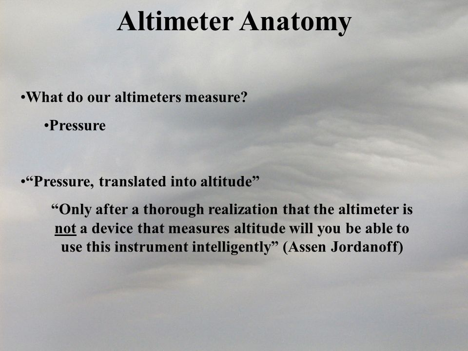 Altimeter Anatomy What do our altimeters measure Pressure