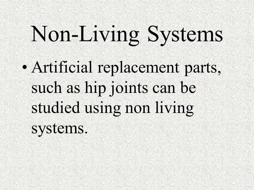 Non-Living Systems Artificial replacement parts, such as hip joints can be studied using non living systems.