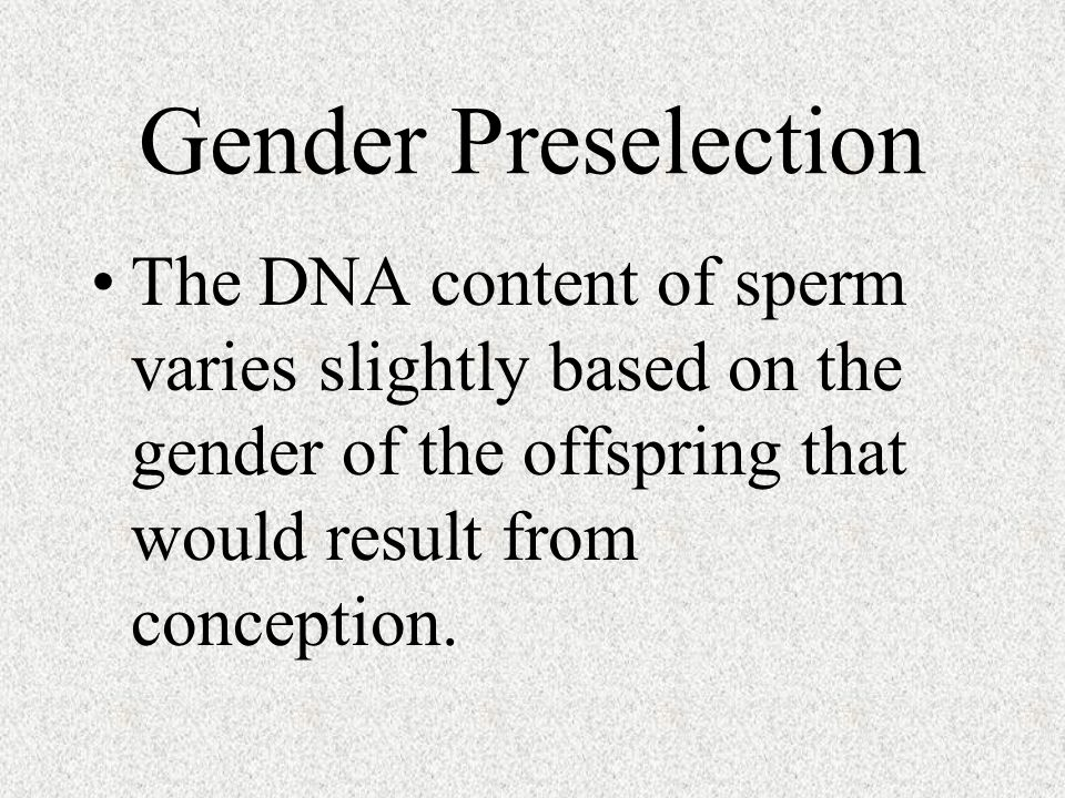 Gender Preselection The DNA content of sperm varies slightly based on the gender of the offspring that would result from conception.