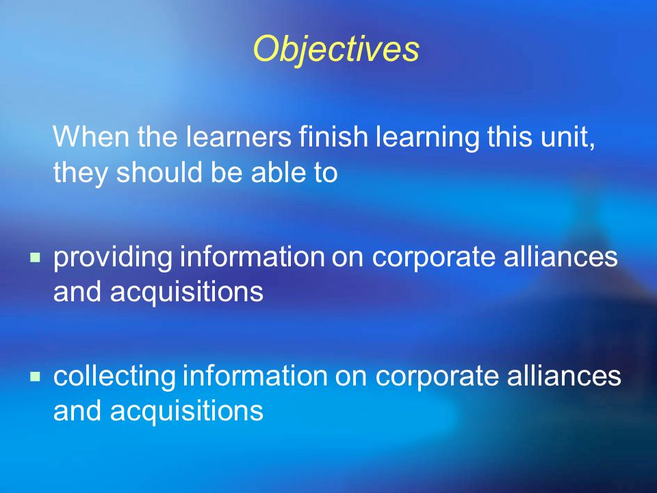 Objectives When the learners finish learning this unit, they should be able to. providing information on corporate alliances and acquisitions.