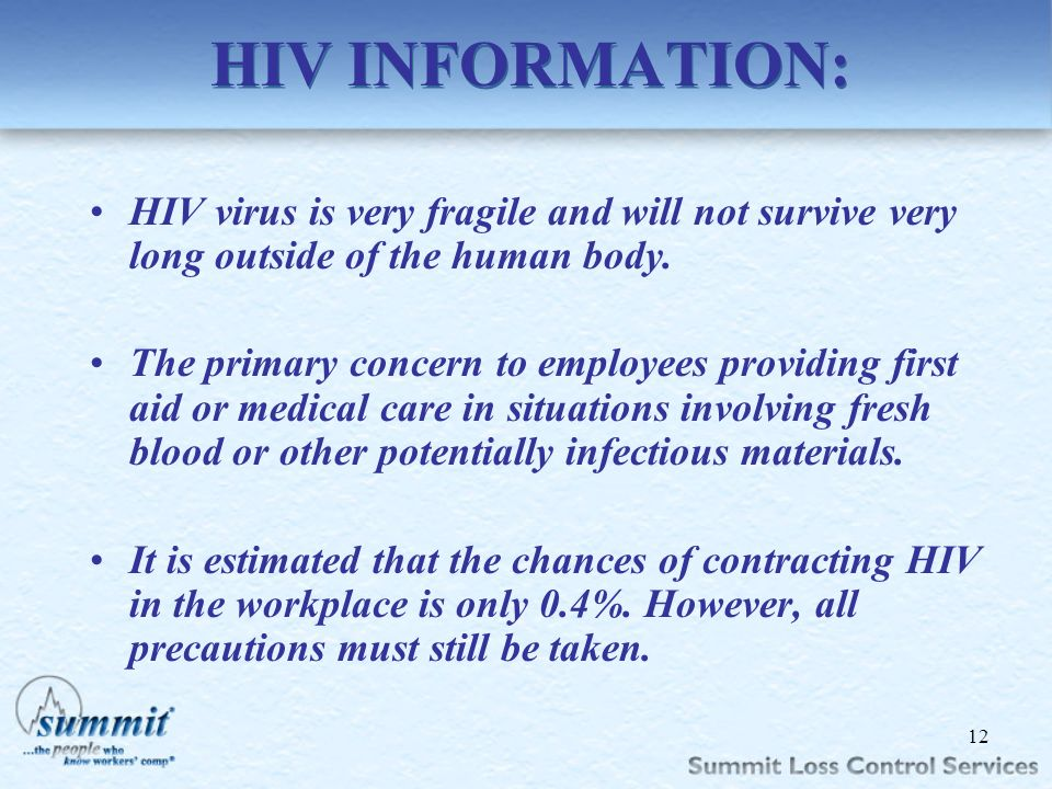 HIV INFORMATION: HIV virus is very fragile and will not survive very long outside of the human body.