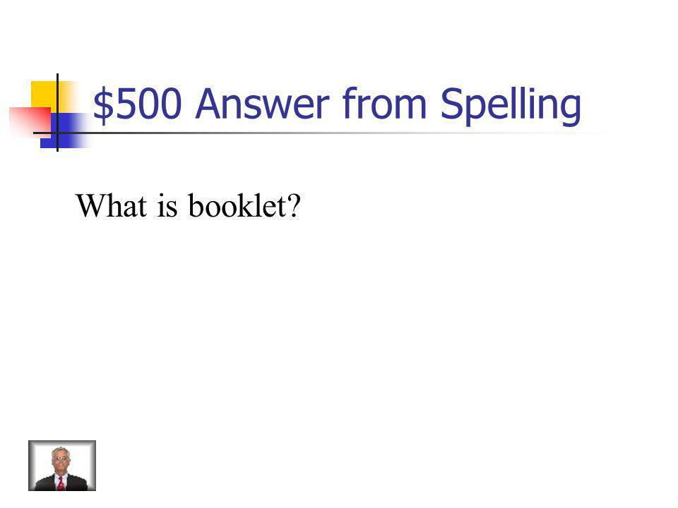 $500 Answer from Spelling What is booklet