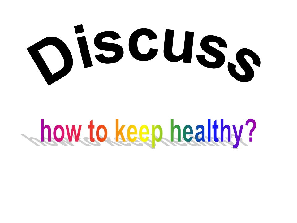 Discuss how to keep healthy