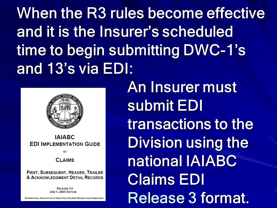 When the R3 rules become effective and it is the Insurer's scheduled time to begin submitting DWC-1's and 13's via EDI: An Insurer must submit EDI transactions to the Division using the national IAIABC Claims EDI Release 3 format.