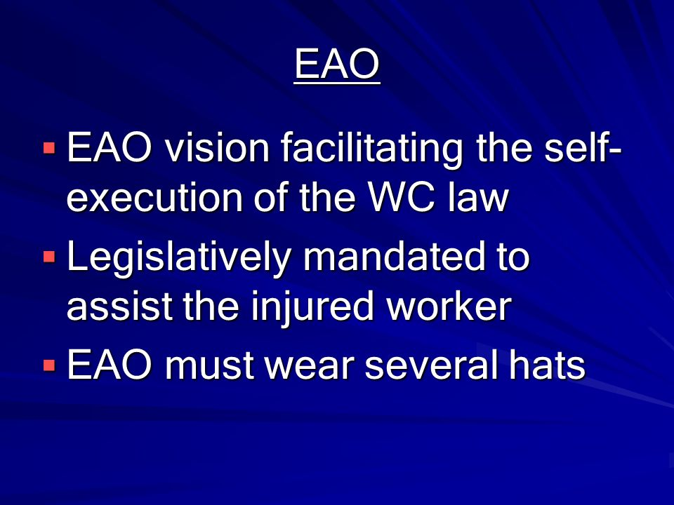 EAO EAO vision facilitating the self-execution of the WC law. Legislatively mandated to assist the injured worker.