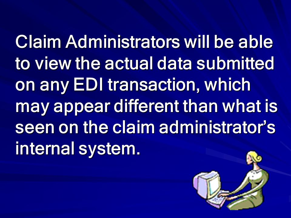 Claim Administrators will be able to view the actual data submitted on any EDI transaction, which may appear different than what is seen on the claim administrator's internal system.