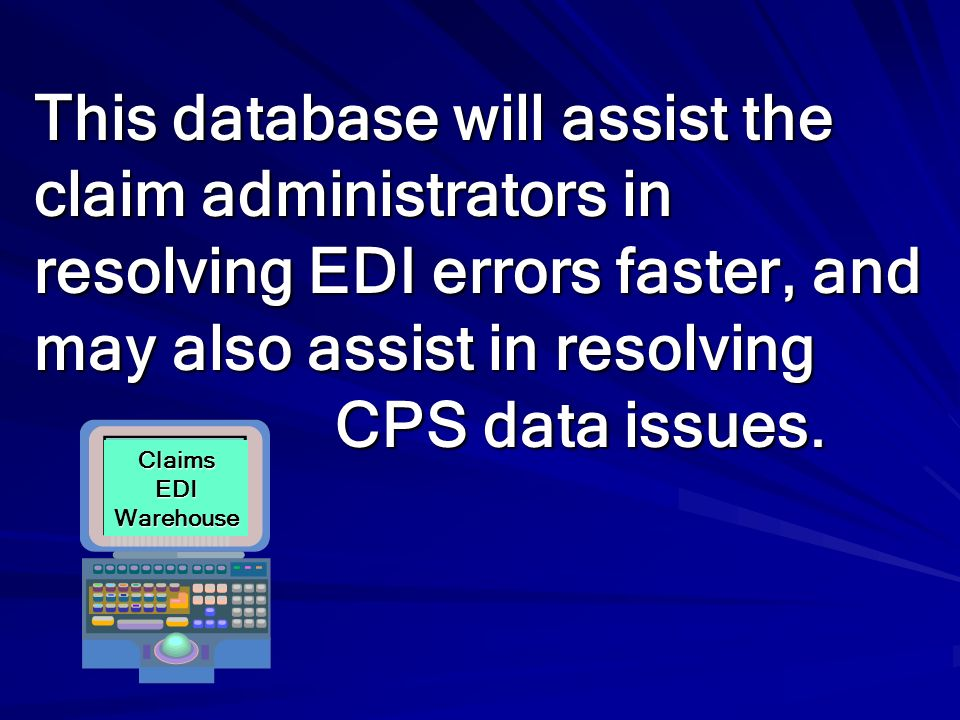 This database will assist the claim administrators in resolving EDI errors faster, and may also assist in resolving CPS data issues.