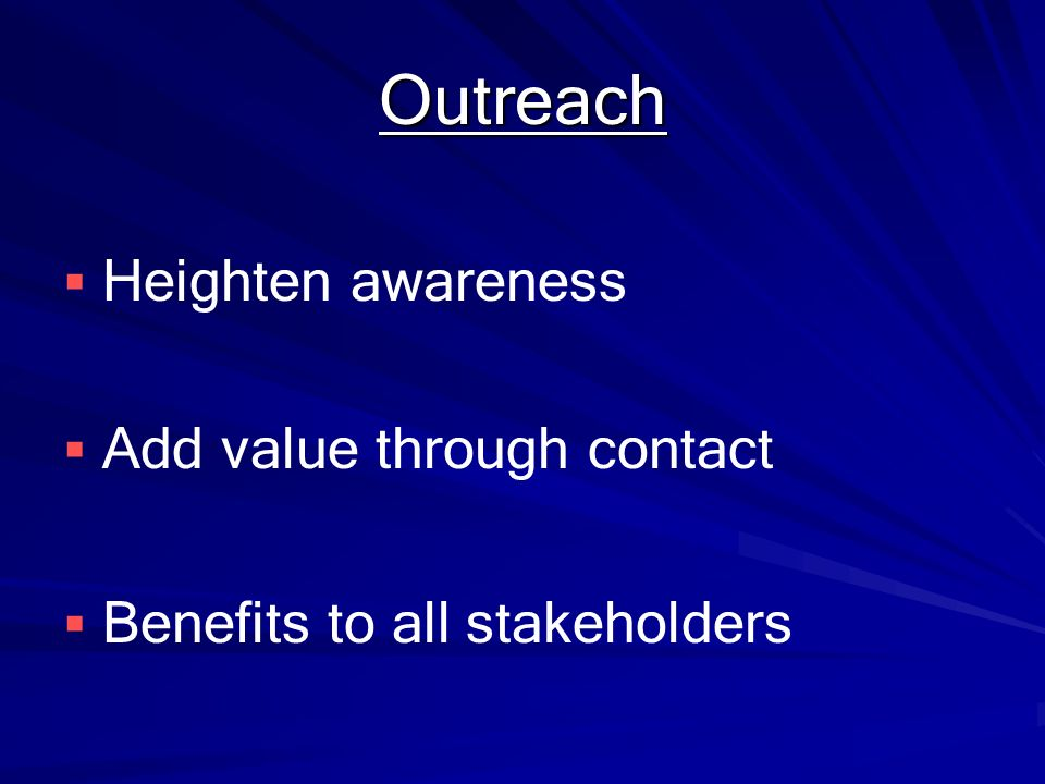 Outreach Heighten awareness Add value through contact