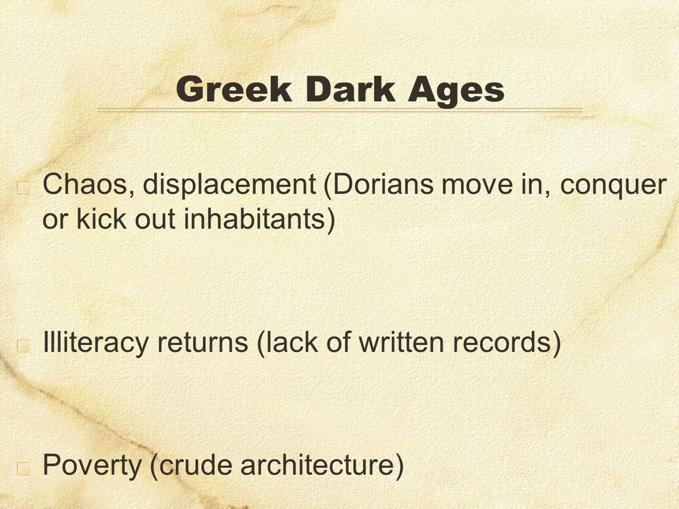 Greek Dark Ages Chaos, displacement (Dorians move in, conquer or kick out inhabitants) Illiteracy returns (lack of written records)