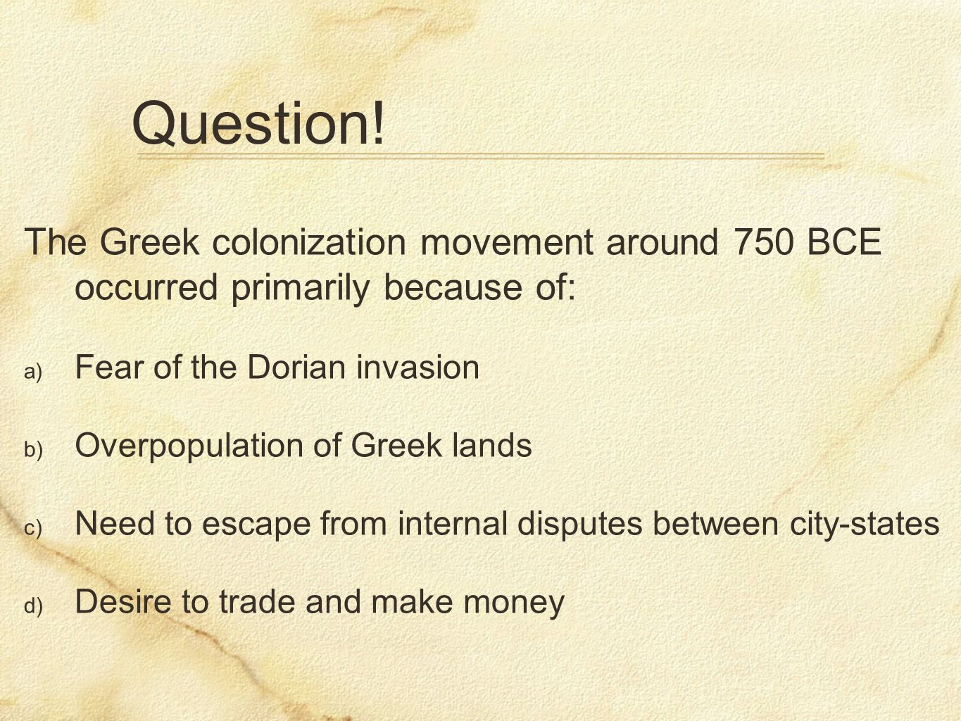 Question! The Greek colonization movement around 750 BCE occurred primarily because of: Fear of the Dorian invasion.