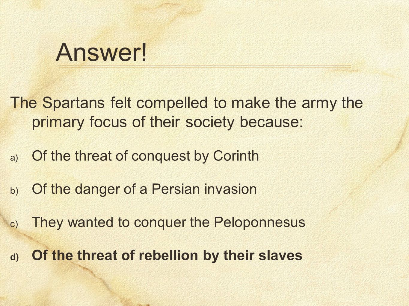 Answer! The Spartans felt compelled to make the army the primary focus of their society because: Of the threat of conquest by Corinth.