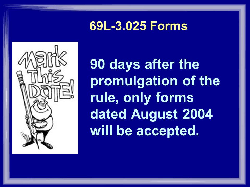 69L Forms 90 days after the promulgation of the rule, only forms dated August 2004 will be accepted.