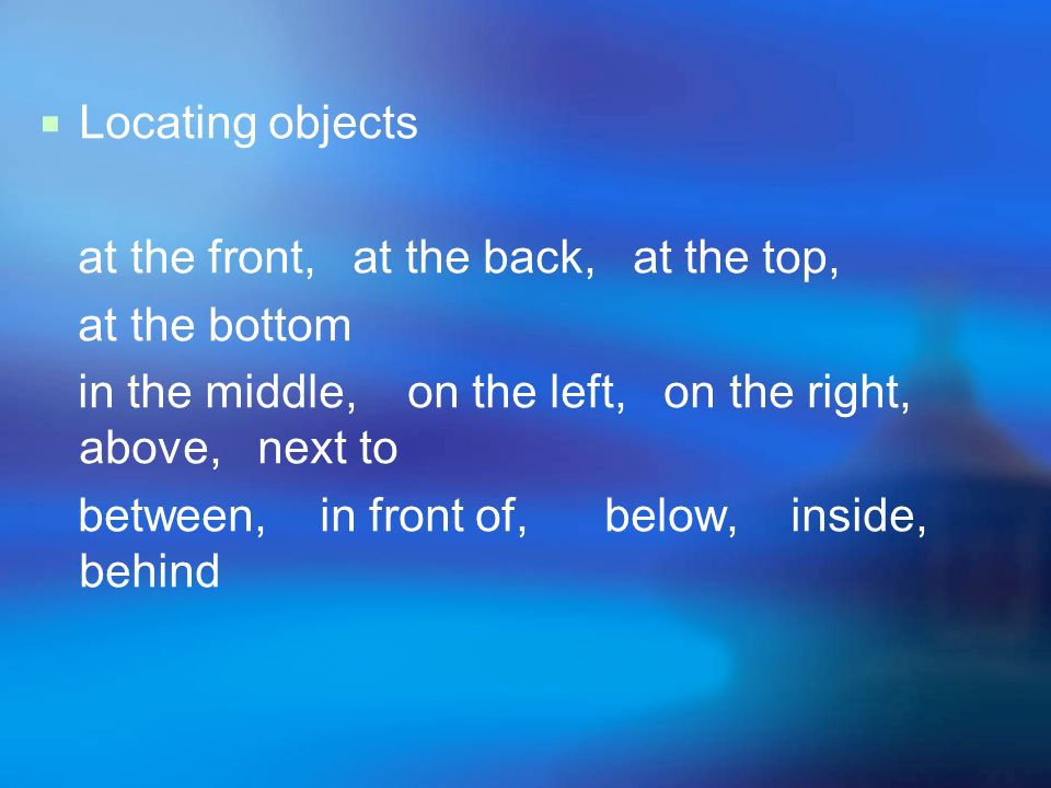 Locating objects at the front, at the back, at the top, at the bottom. in the middle, on the left, on the right, above, next to.