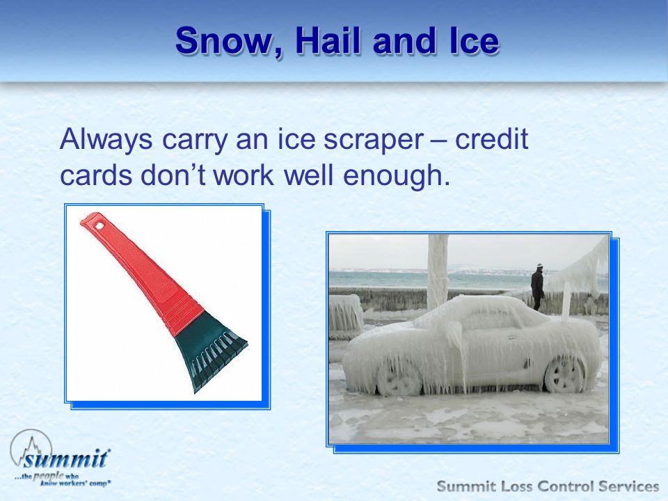 Snow, Hail and Ice Always carry an ice scraper – credit cards don't work well enough.