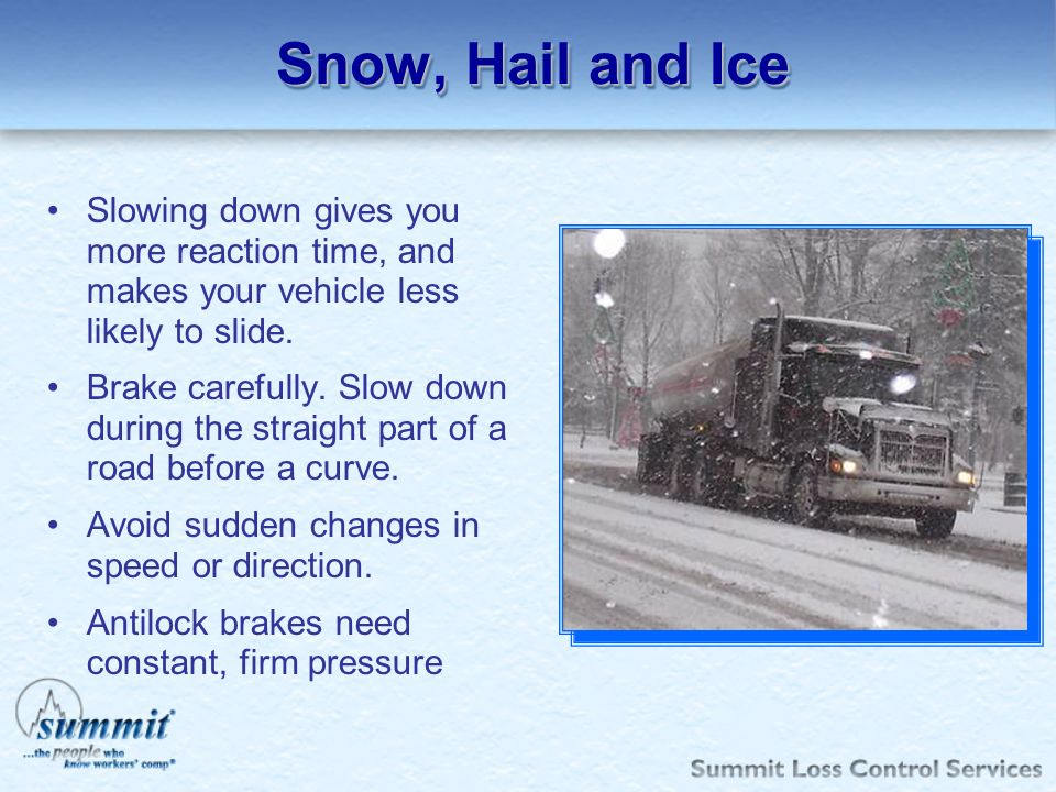 Snow, Hail and Ice Slowing down gives you more reaction time, and makes your vehicle less likely to slide.