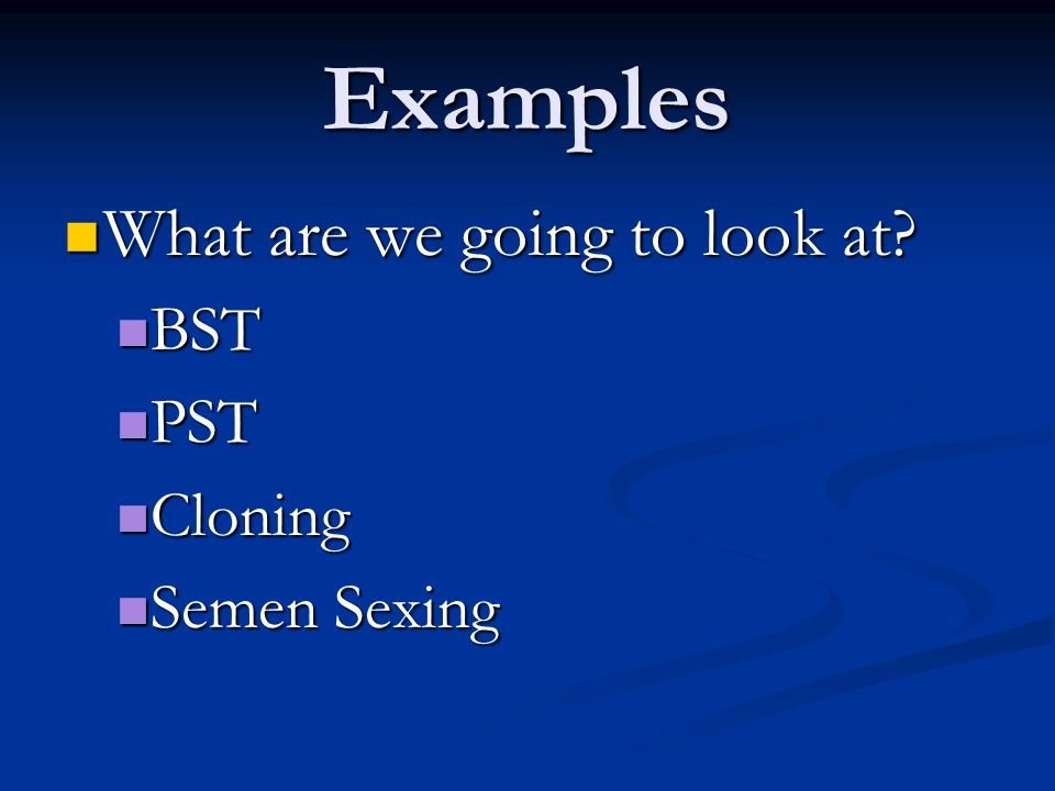 Examples What are we going to look at BST PST Cloning Semen Sexing