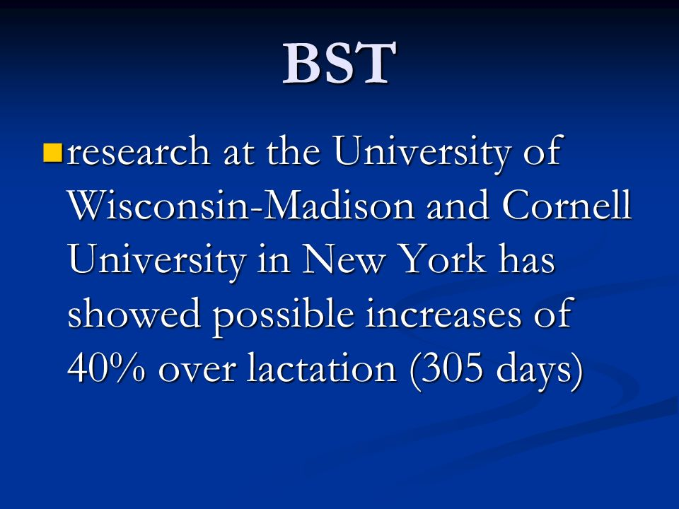 BST research at the University of Wisconsin-Madison and Cornell University in New York has showed possible increases of 40% over lactation (305 days)