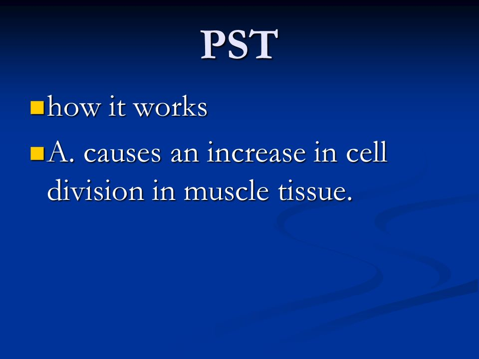 PST how it works A. causes an increase in cell division in muscle tissue.