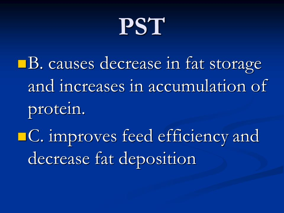 PST B. causes decrease in fat storage and increases in accumulation of protein.