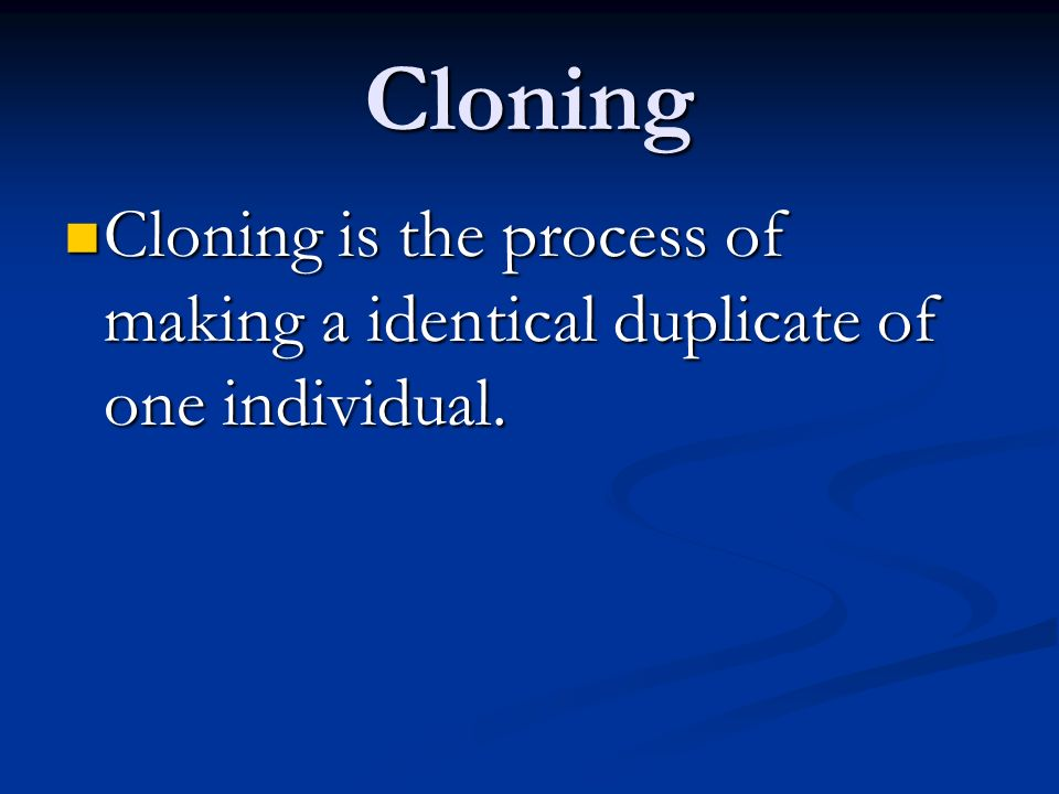 Cloning Cloning is the process of making a identical duplicate of one individual.