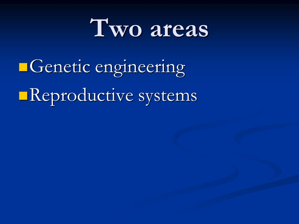 Two areas Genetic engineering Reproductive systems