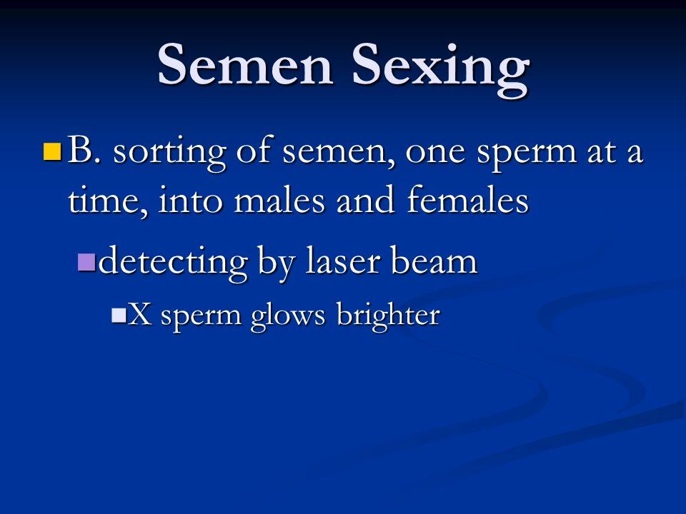 Semen Sexing B. sorting of semen, one sperm at a time, into males and females. detecting by laser beam.