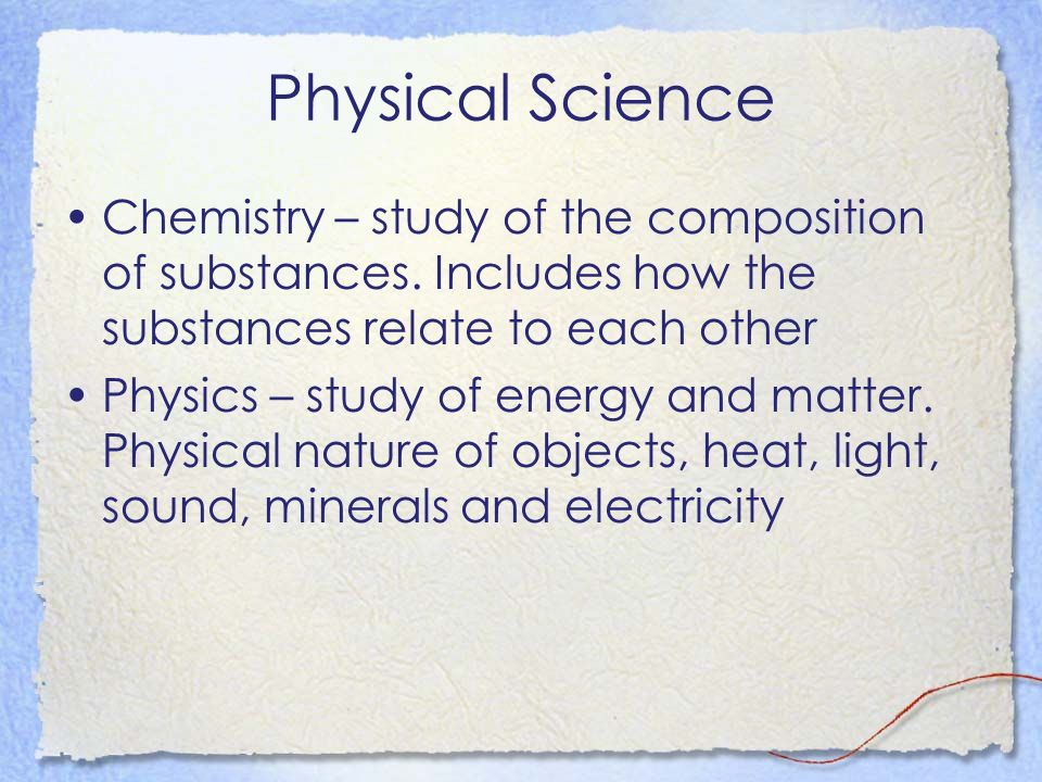 Physical Science Chemistry – study of the composition of substances. Includes how the substances relate to each other.