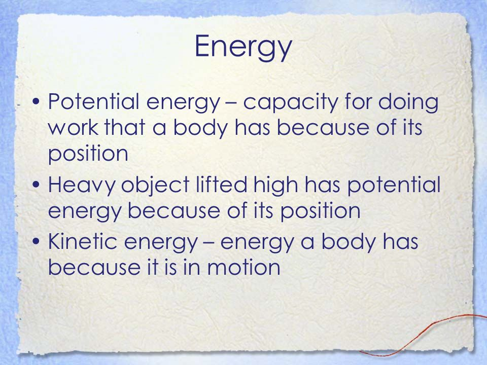 Energy Potential energy – capacity for doing work that a body has because of its position.