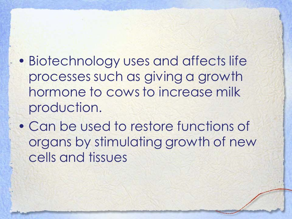 Biotechnology uses and affects life processes such as giving a growth hormone to cows to increase milk production.