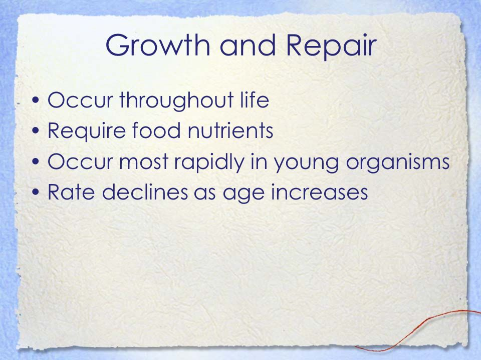 Growth and Repair Occur throughout life Require food nutrients