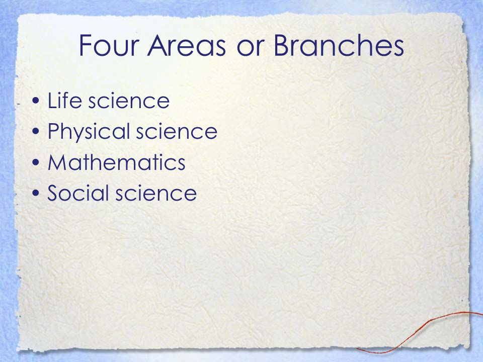 Four Areas or Branches Life science Physical science Mathematics