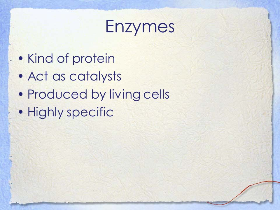 Enzymes Kind of protein Act as catalysts Produced by living cells