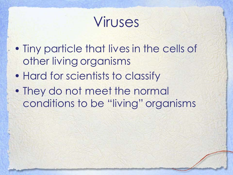 Viruses Tiny particle that lives in the cells of other living organisms. Hard for scientists to classify.