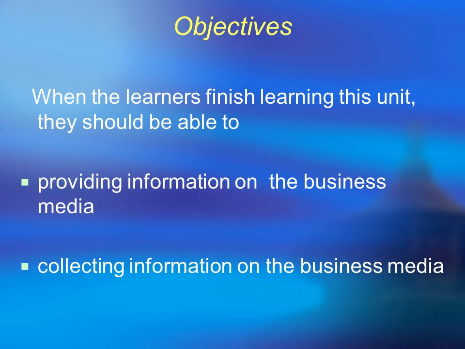 Objectives When the learners finish learning this unit, they should be able to. providing information on the business media.