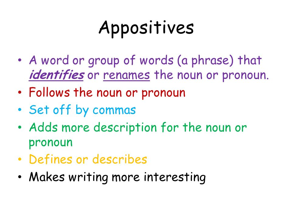 Appositives A word or group of words (a phrase) that identifies or renames the noun or pronoun. Follows the noun or pronoun.