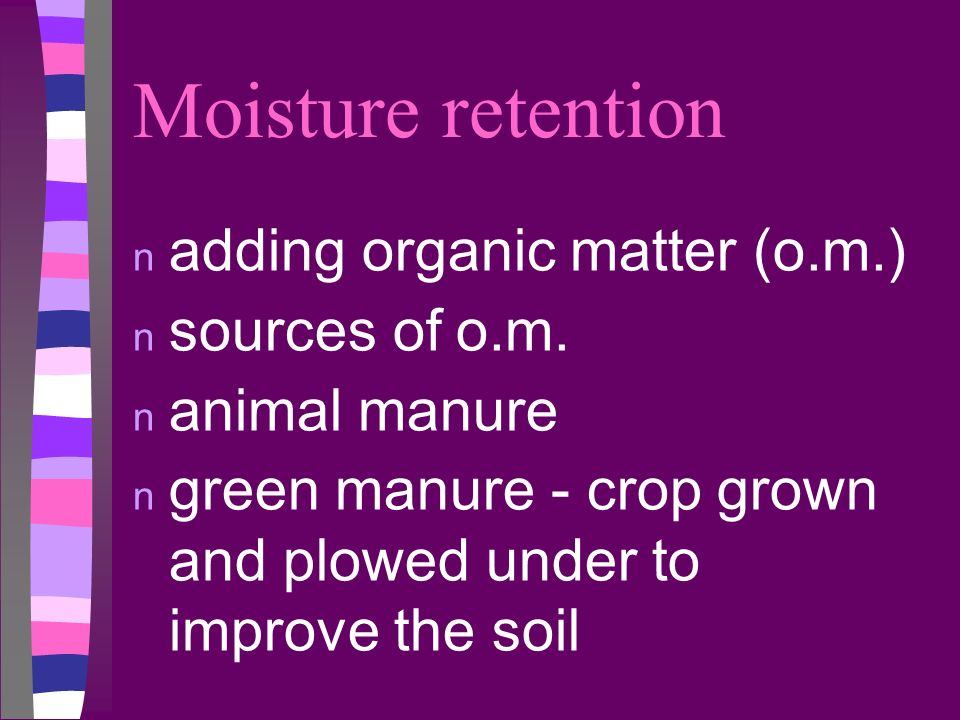 Moisture retention adding organic matter (o.m.) sources of o.m.