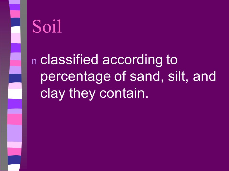 Soil classified according to percentage of sand, silt, and clay they contain.