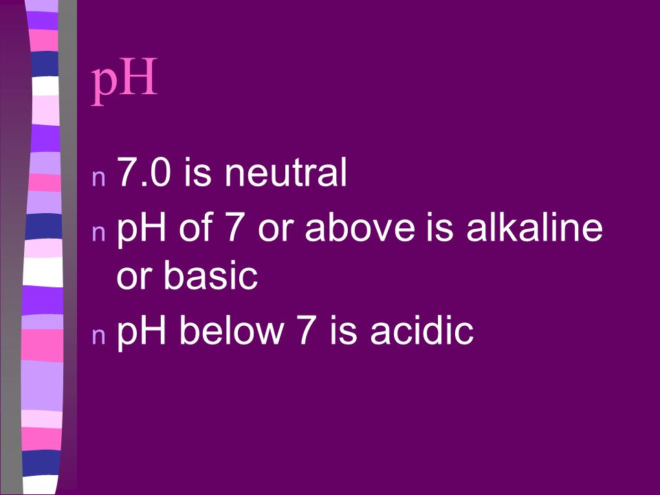 pH 7.0 is neutral pH of 7 or above is alkaline or basic