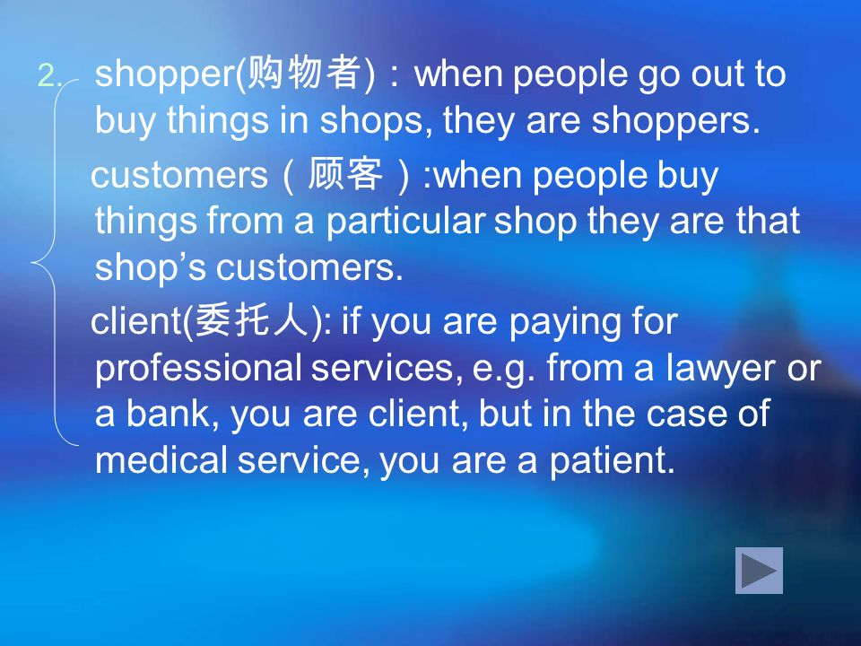 shopper(购物者):when people go out to buy things in shops, they are shoppers.