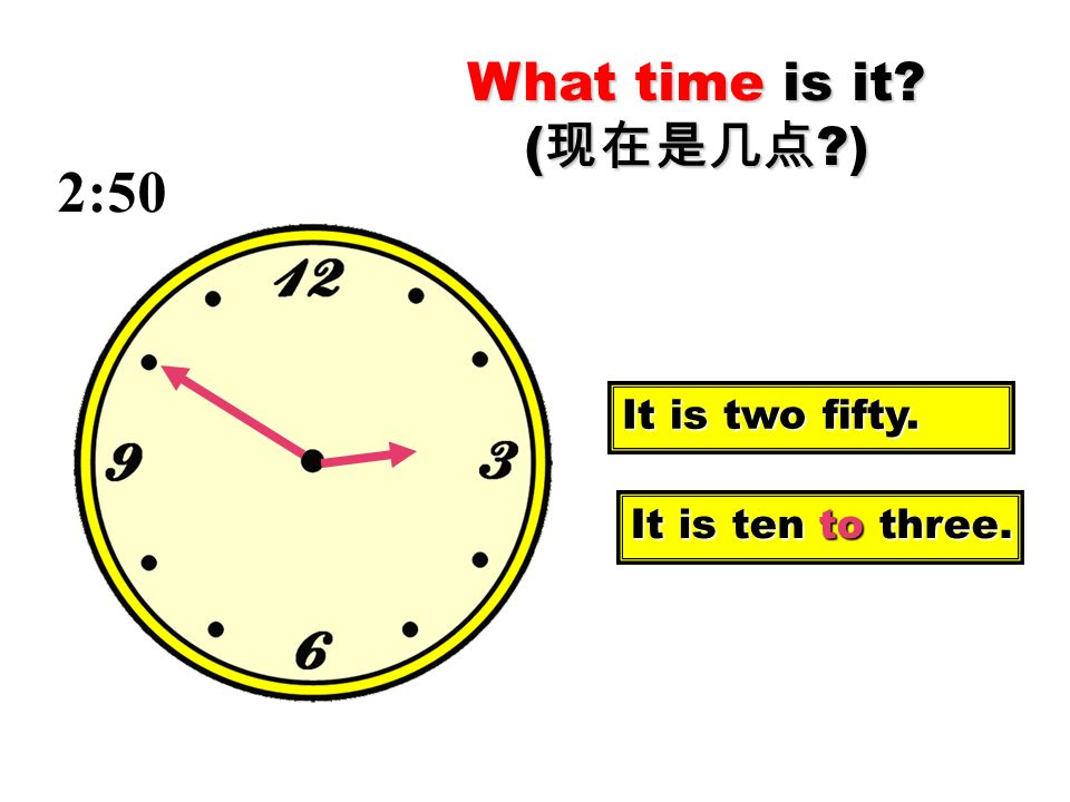 What time is it (现在是几点 ) 2:50 It is two fifty. It is ten to three.
