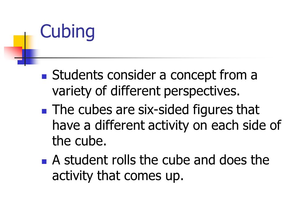 Cubing Students consider a concept from a variety of different perspectives.