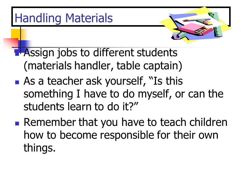 Handling Materials Assign jobs to different students (materials handler, table captain)