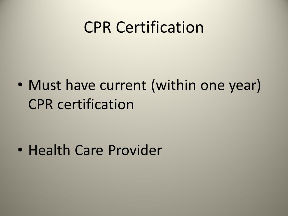 CPR Certification Must have current (within one year) CPR certification Health Care Provider