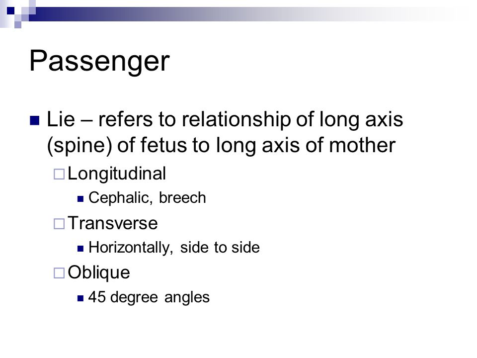 Passenger Lie – refers to relationship of long axis (spine) of fetus to long axis of mother. Longitudinal.