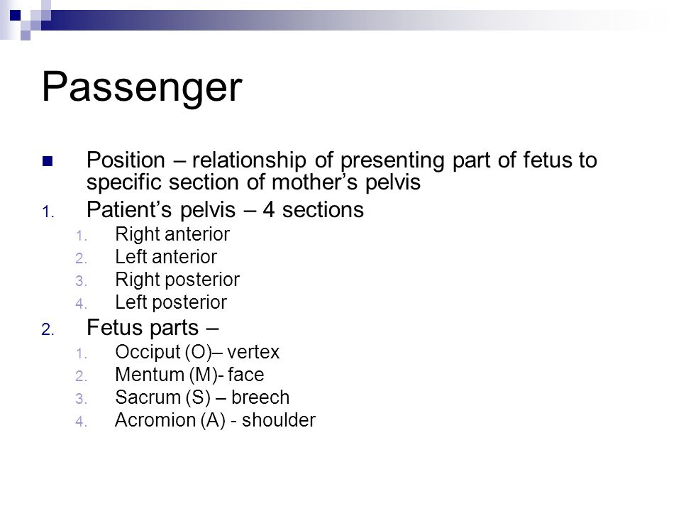 Passenger Position – relationship of presenting part of fetus to specific section of mother's pelvis.