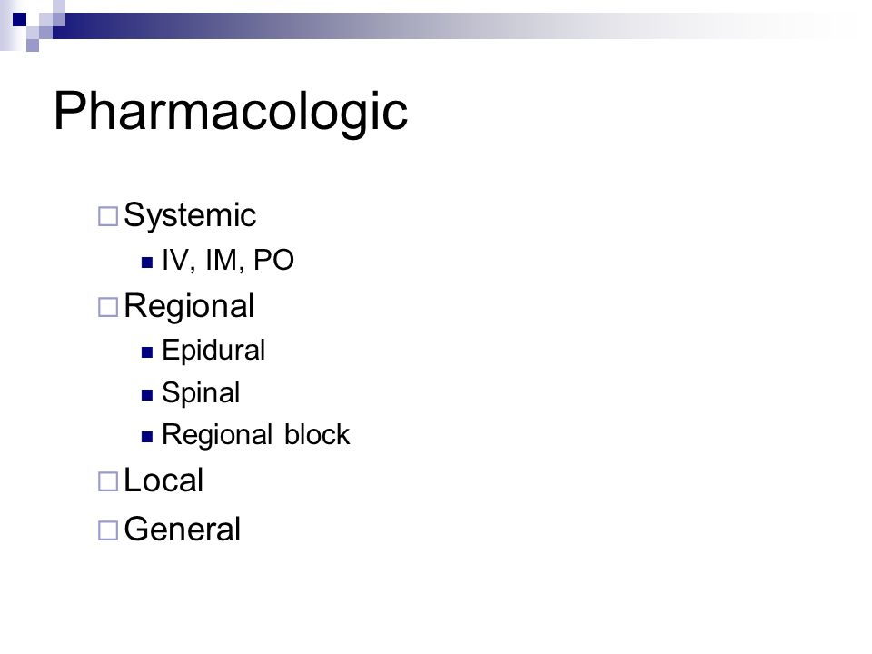 Pharmacologic Systemic Regional Local General IV, IM, PO Epidural